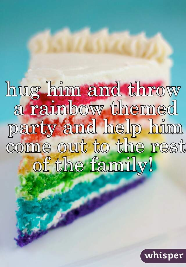hug him and throw a rainbow themed party and help him come out to the rest of the family!