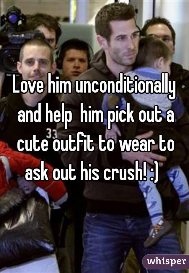 Love him unconditionally and help him pick out a cute outfit to wear to ask out his crush! :)