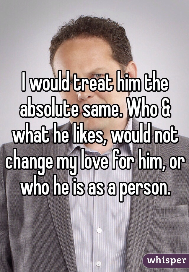 I would treat him the absolute same. Who & what he likes, would not change my love for him, or who he is as a person.