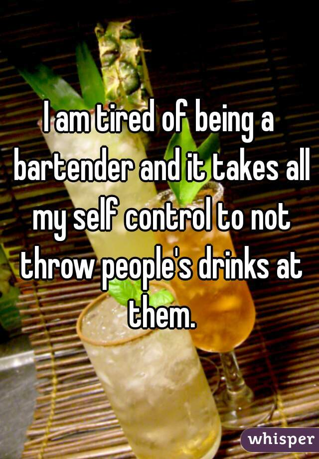 I am tired of being a bartender and it takes all my self control to not throw people's drinks at them.