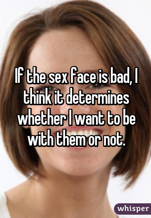 If the sex face is bad, I think it determines whether I want to be with them or not.