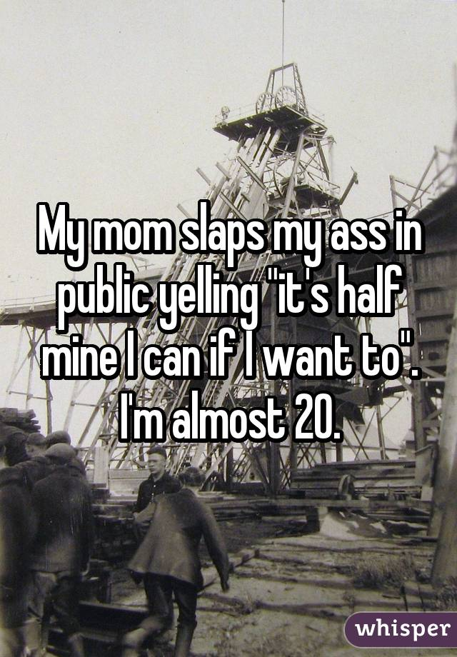 My mom slaps my ass in public yelling