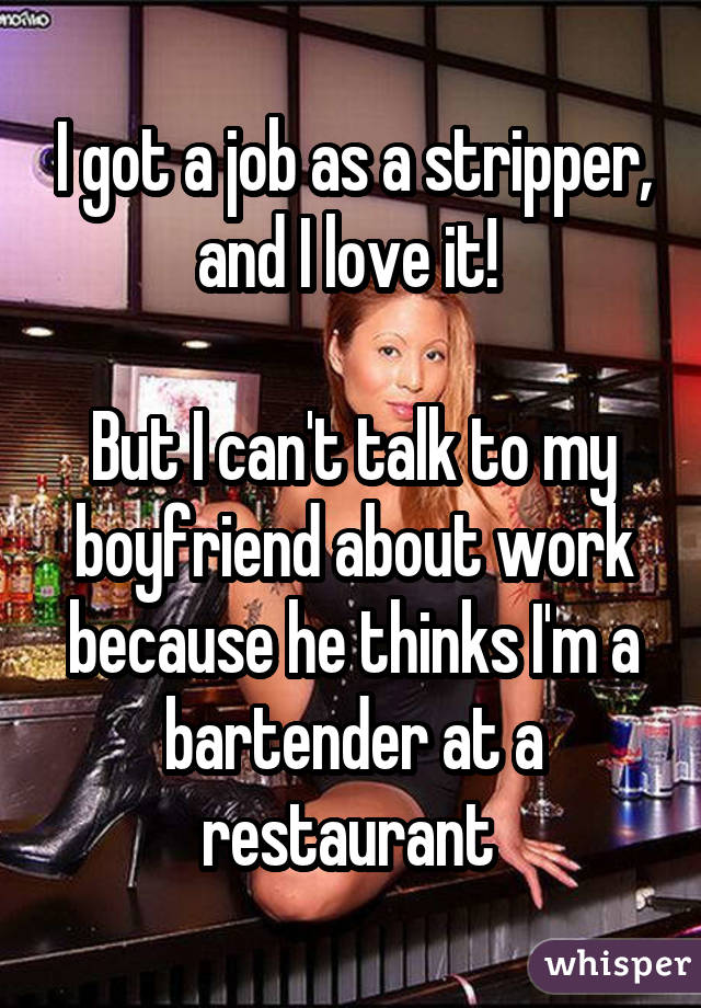 I got a job as a stripper, and I love it!  But I can't talk to my boyfriend about work because he thinks I'm a bartender at a restaurant