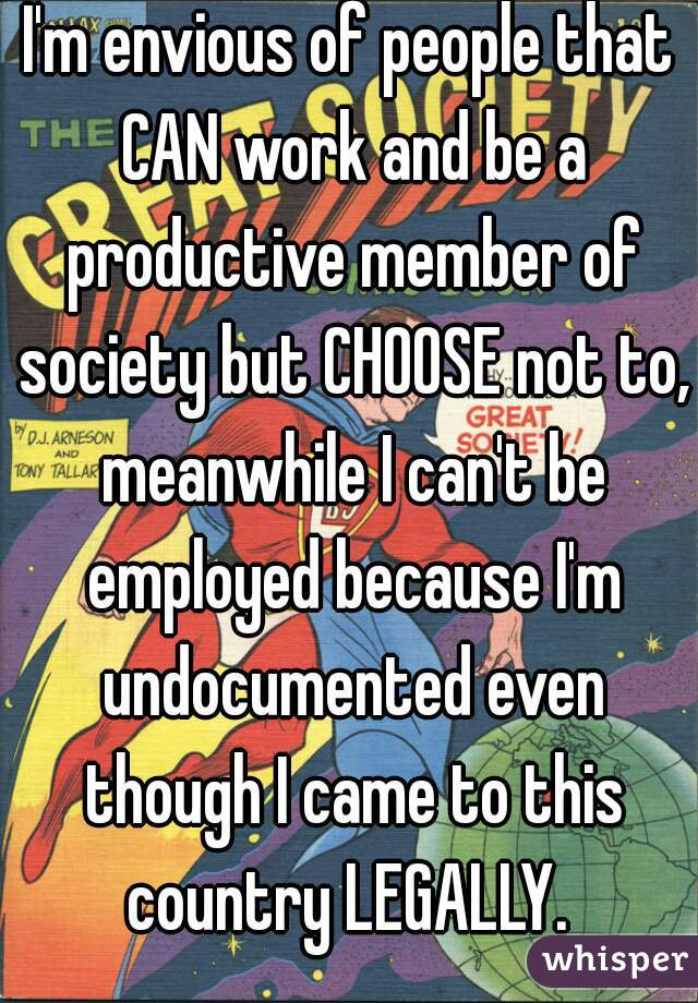 I'm envious of people that CAN work and be a productive member of society but CHOOSE not to, meanwhile I can't be employed because I'm undocumented even though I came to this country LEGALLY.