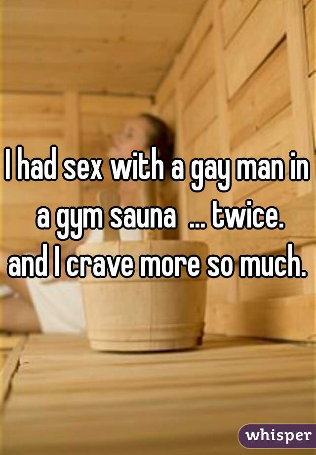 I had sex with a gay man in a gym sauna  ... twice. and I crave more so much.