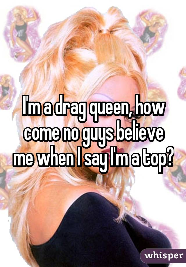I'm a drag queen, how come no guys believe me when I say I'm a top?