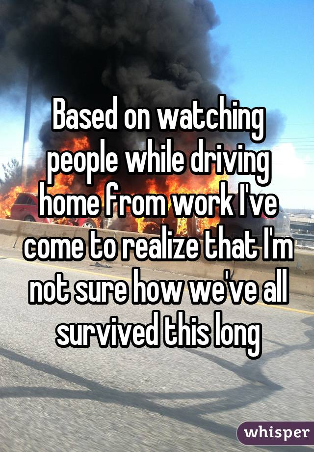 Based on watching people while driving home from work I've come to realize that I'm not sure how we've all survived this long
