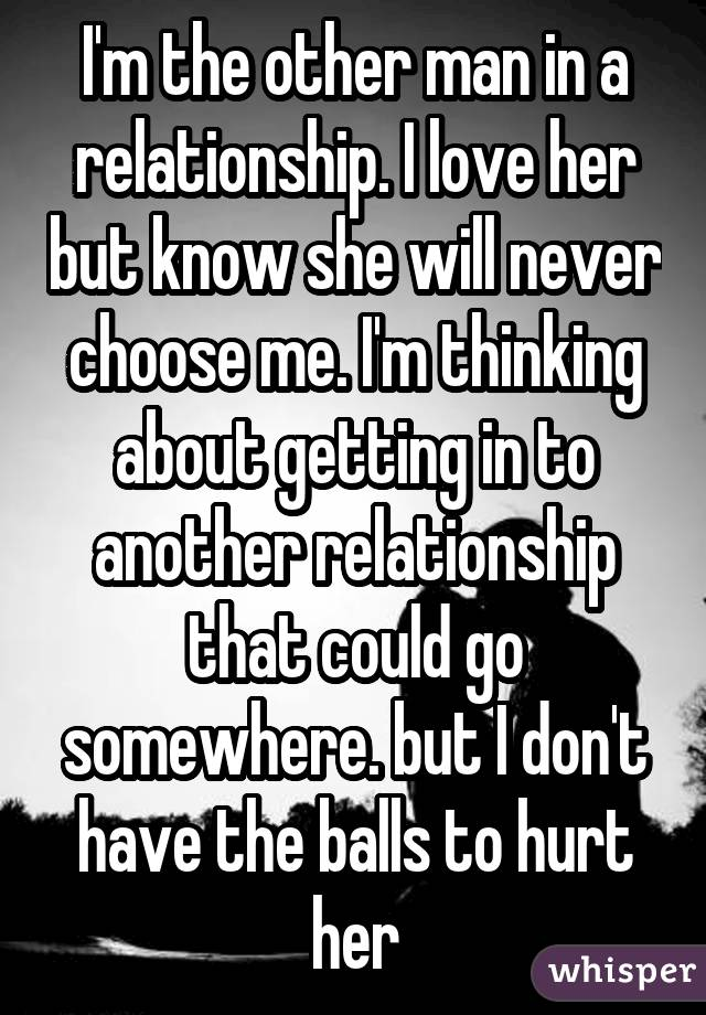 I'm the other man in a relationship. I love her but know she will never choose me. I'm thinking about getting in to another relationship that could go somewhere. but I don't have the balls to hurt her
