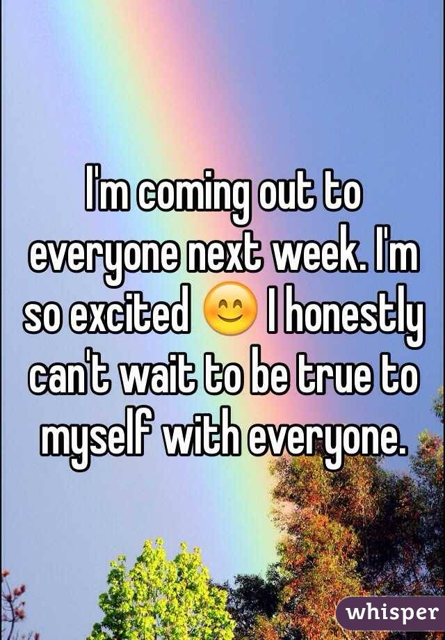 I'm coming out to everyone next week. I'm so excited 😊 I honestly can't wait to be true to myself with everyone.