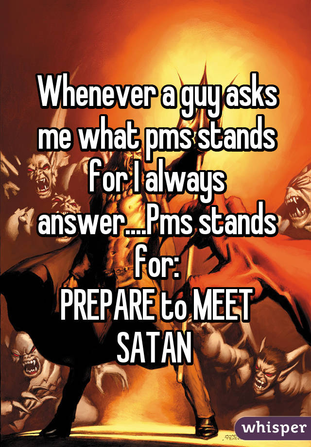 Whenever a guy asks me what pms stands for I always answer....Pms stands for: PREPARE to MEET SATAN