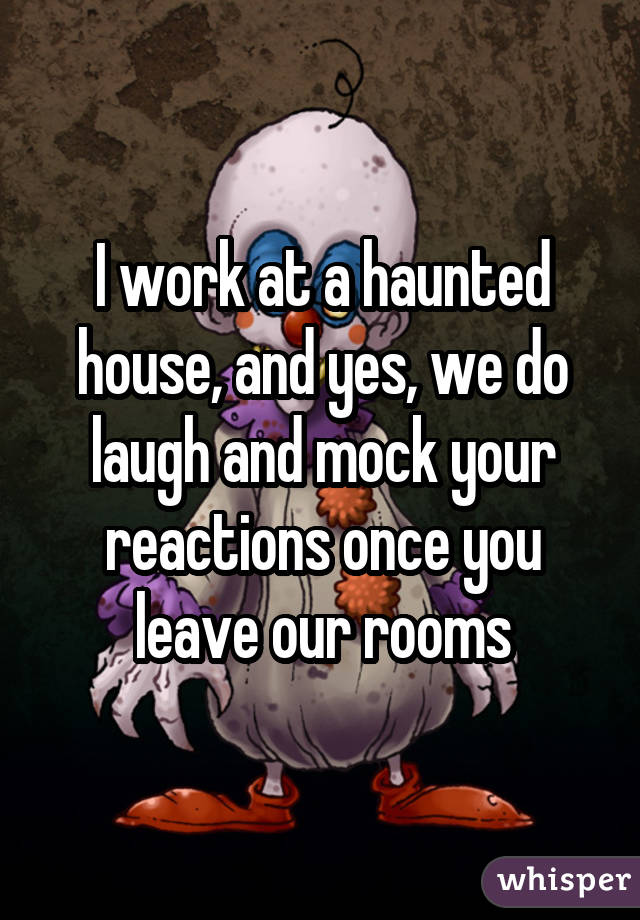 I work at a haunted house, and yes, we do laugh and mock your reactions once you leave our rooms