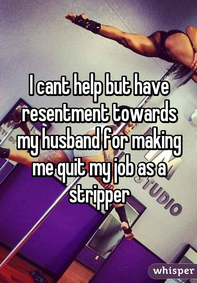 I cant help but have resentment towards my husband for making me quit my job as a stripper