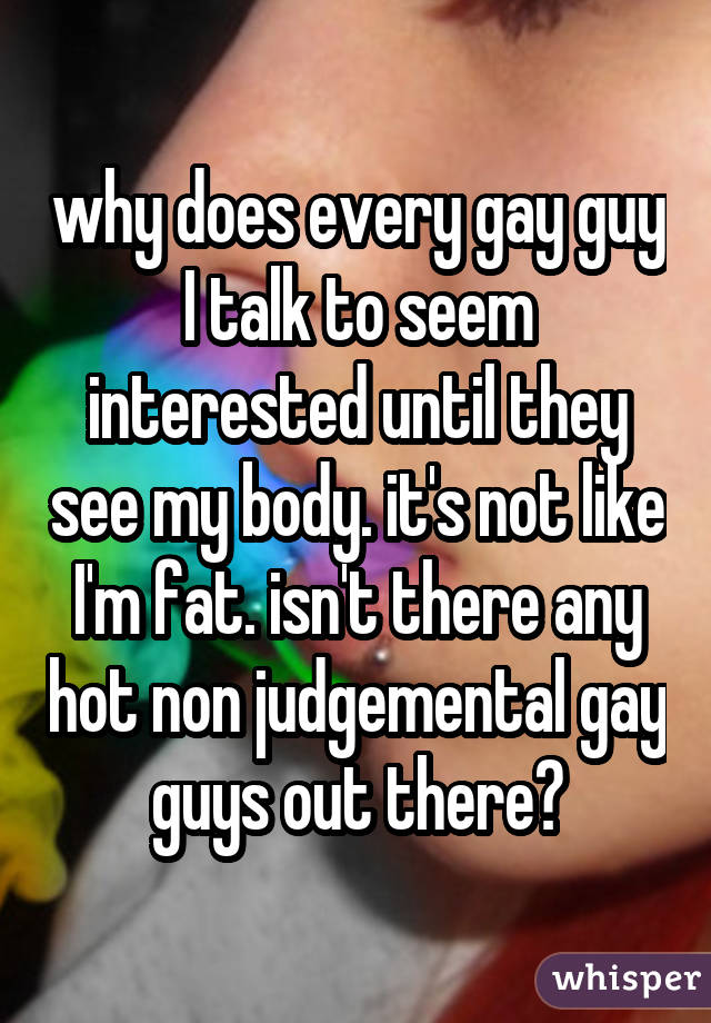 why does every gay guy I talk to seem interested until they see my body. it's not like I'm fat. isn't there any hot non judgemental gay guys out there?