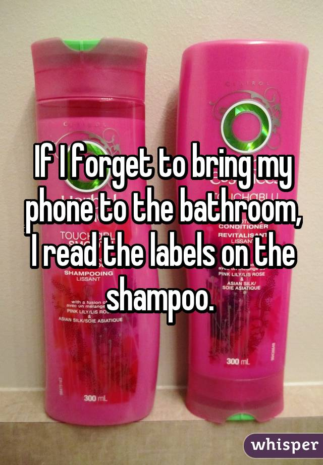 If I forget to bring my phone to the bathroom, I read the labels on the shampoo.