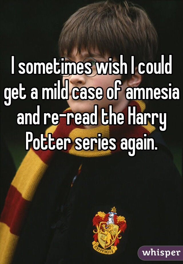 I sometimes wish I could get a mild case of amnesia and re-read the Harry Potter series again.