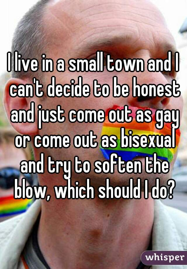 I live in a small town and I can't decide to be honest and just come out as gay or come out as bisexual and try to soften the blow, which should I do?