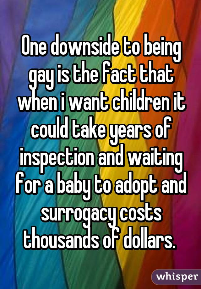 One downside to being gay is the fact that when i want children it could take years of inspection and waiting for a baby to adopt and surrogacy costs thousands of dollars.