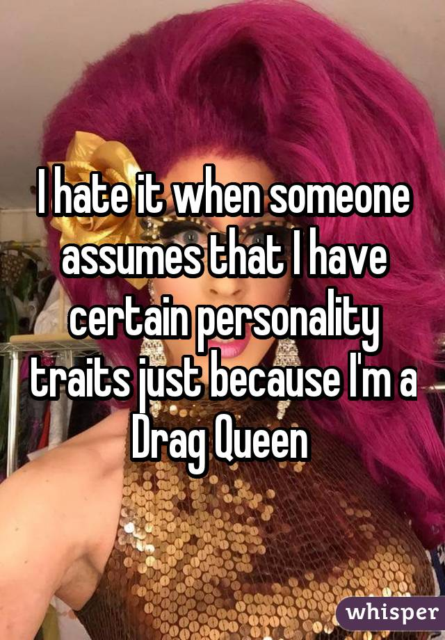 I hate it when someone assumes that I have certain personality traits just because I'm a Drag Queen