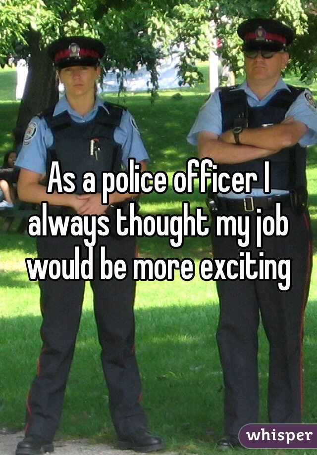 As a police officer I always thought my job would be more exciting