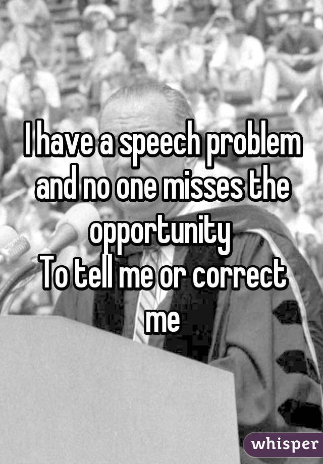 I have a speech problem and no one misses the opportunity  To tell me or correct me