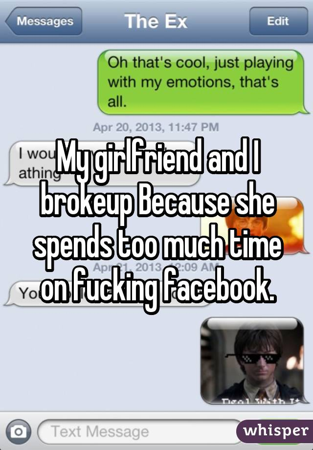 My girlfriend and I brokeup Because she spends too much time on fucking facebook.