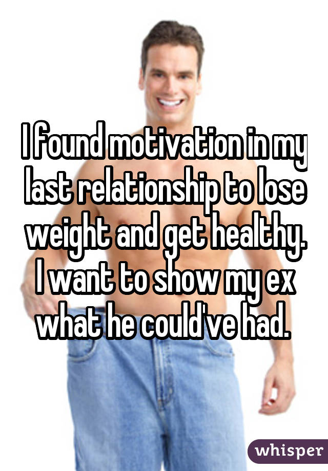I found motivation in my last relationship to lose weight and get healthy. I want to show my ex what he could've had.