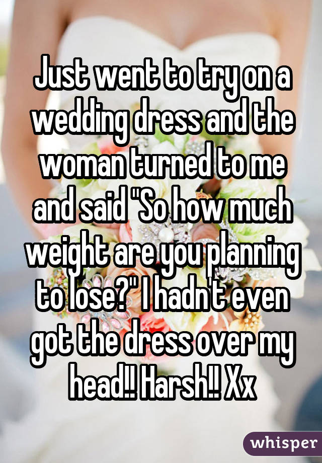 "Just went to try on a wedding dress and the woman turned to me and said ""So how much weight are you planning to lose?"" I hadn't even got the dress over my head!! Harsh!! Xx"