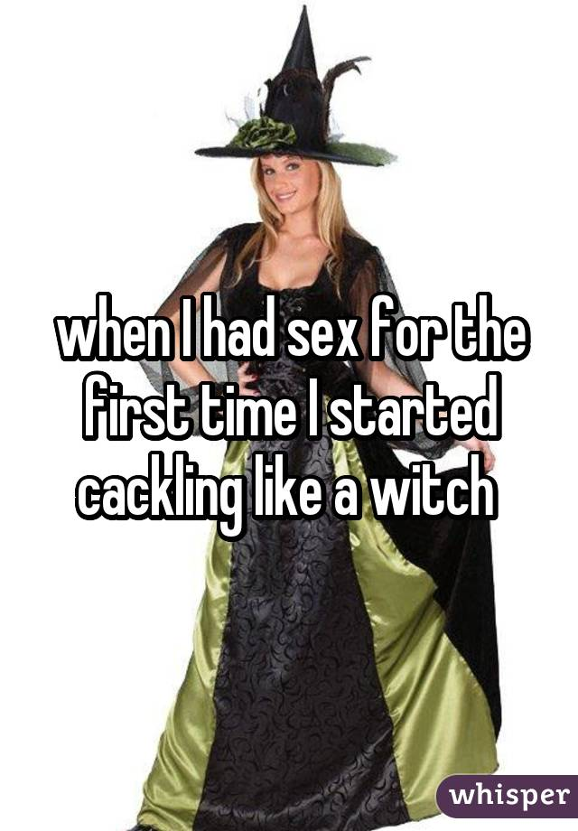 when I had sex for the first time I started cackling like a witch