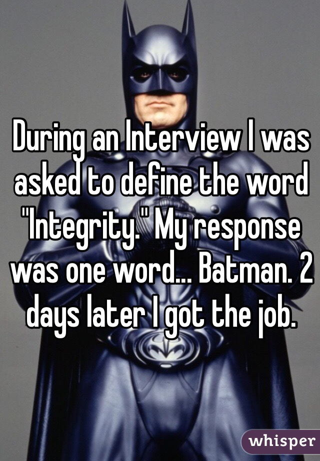 "During an Interview I was asked to define the word ""Integrity."" My response was one word... Batman. 2 days later I got the job."