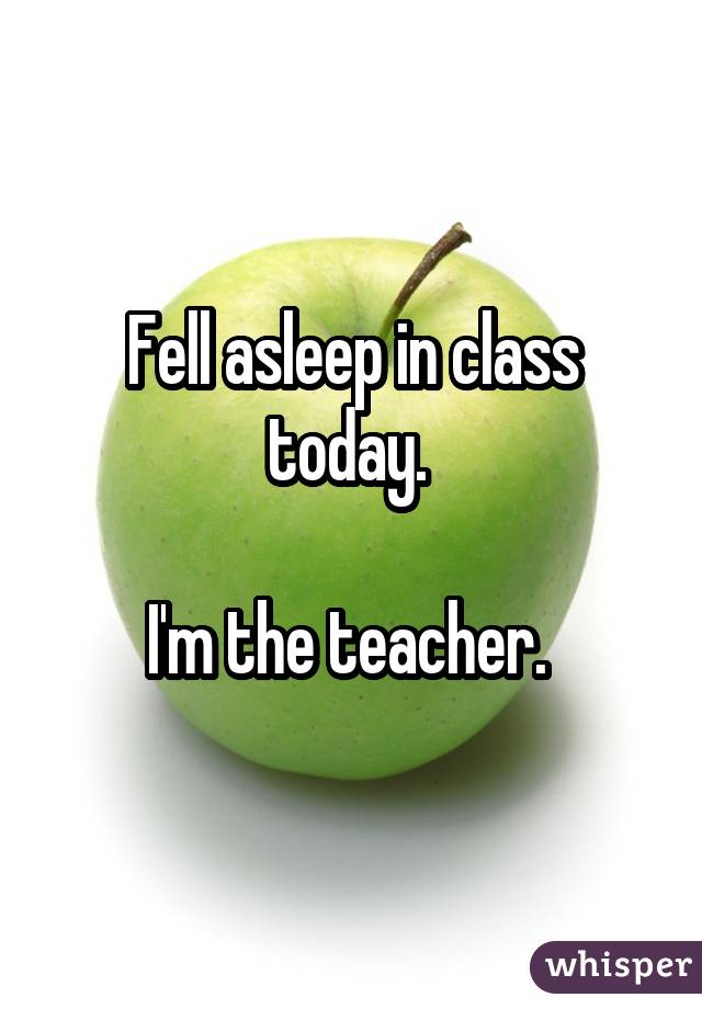 Fell asleep in class today.  I'm the teacher.