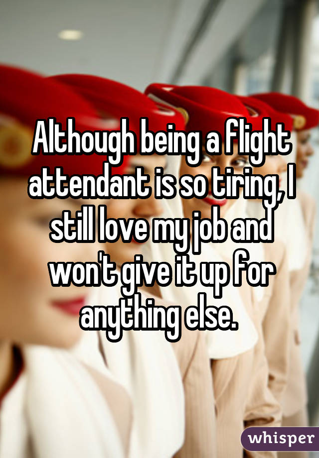 Although being a flight attendant is so tiring, I still love my job and won't give it up for anything else.