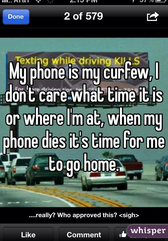 My phone is my curfew, I don't care what time it is or where I'm at, when my phone dies it's time for me to go home.