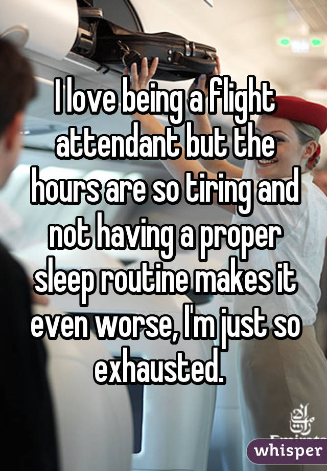 I love being a flight attendant but the hours are so tiring and not having a proper sleep routine makes it even worse, I'm just so exhausted.