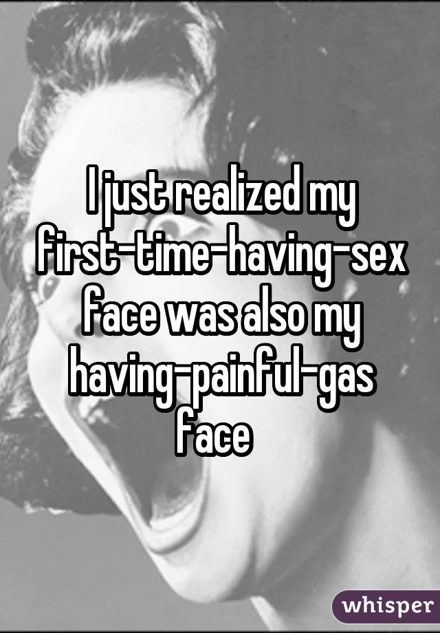 I just realized my first-time-having-sex face was also my having-painful-gas face
