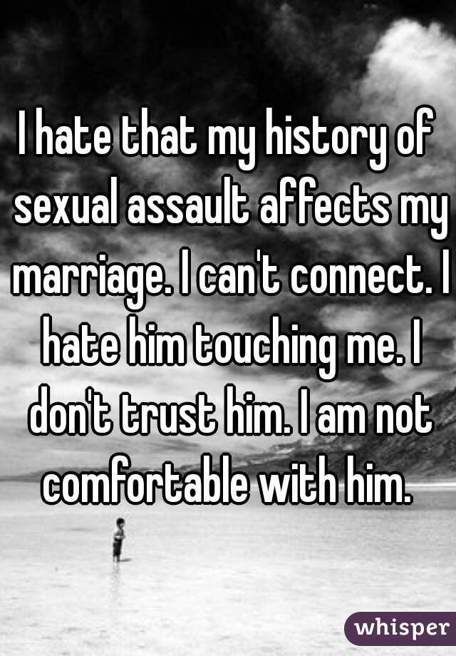I hate that my history of sexual assault affects my marriage. I can't connect. I hate him touching me. I don't trust him. I am not comfortable with him.