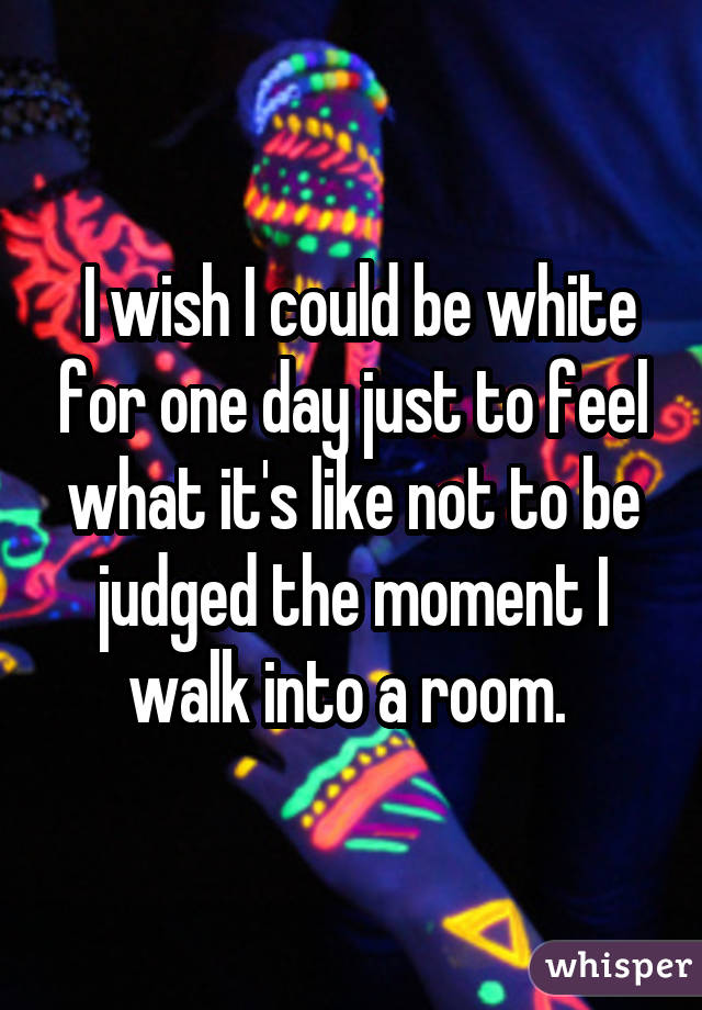 I wish I could be white for one day just to feel what it's like not to be judged the moment I walk into a room.