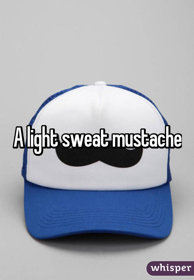 A light sweat mustache