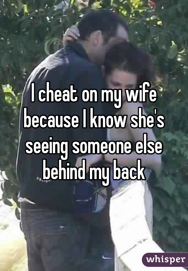 I cheat on my wife because I know she's seeing someone else behind my back
