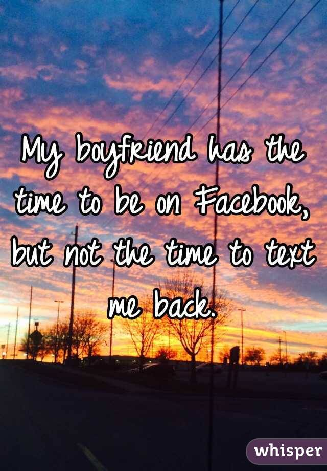 My boyfriend has the time to be on Facebook, but not the time to text me back.