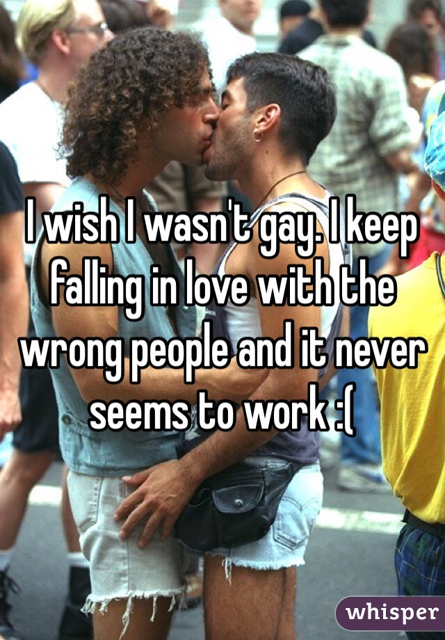 I wish I wasn't gay. I keep falling in love with the wrong people and it never seems to work :(