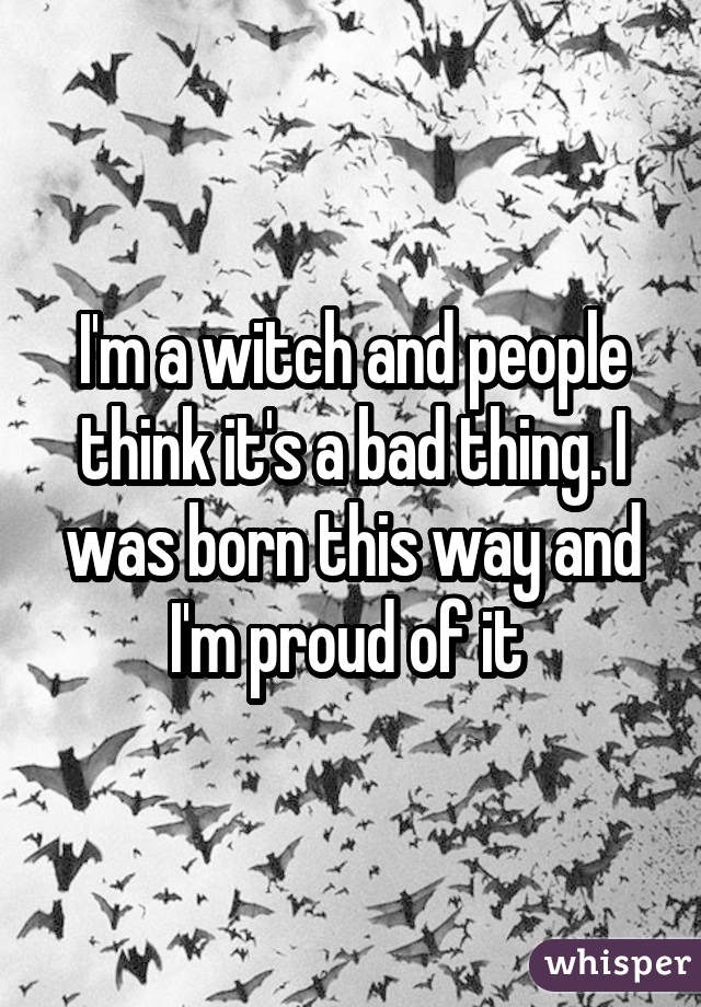 I'm a witch and people think it's a bad thing. I was born this way and I'm proud of it