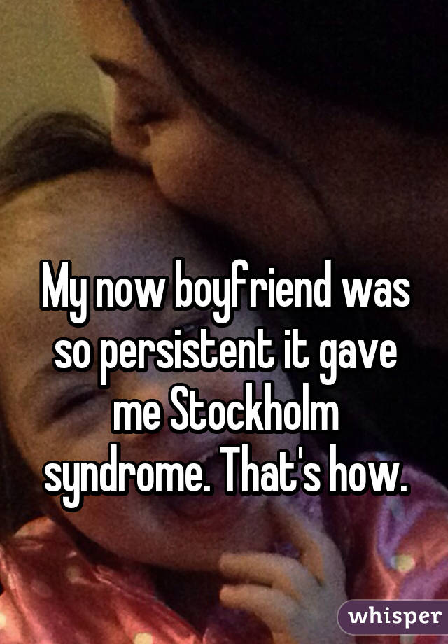 My now boyfriend was so persistent it gave me Stockholm syndrome. That's how.