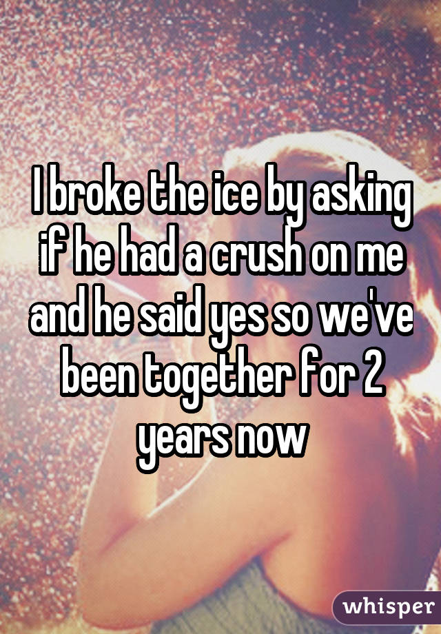 I broke the ice by asking if he had a crush on me and he said yes so we've been together for 2 years now