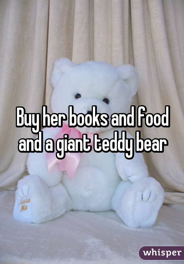Buy her books and food and a giant teddy bear