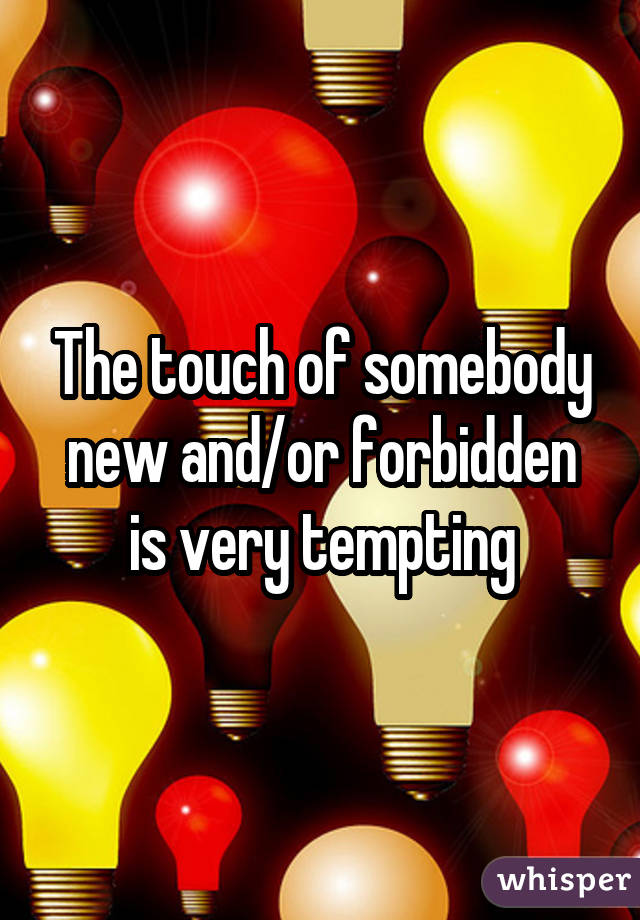 The touch of somebody new and/or forbidden is very tempting