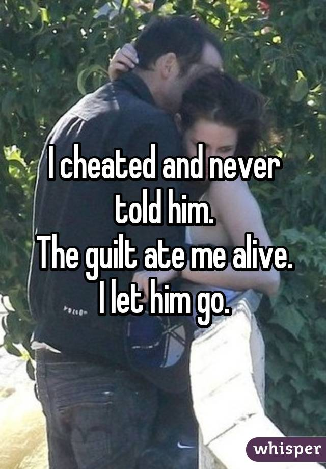 I cheated and never told him. The guilt ate me alive. I let him go.