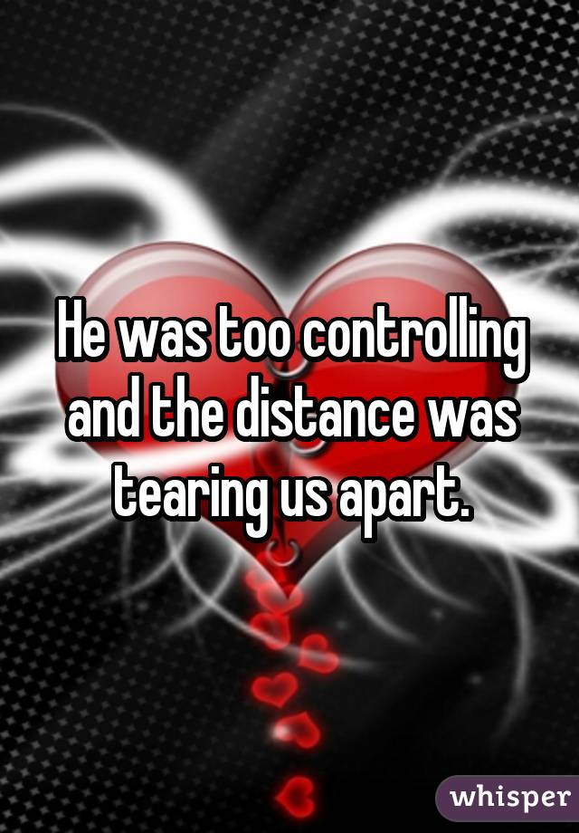 He was too controlling and the distance was tearing us apart.