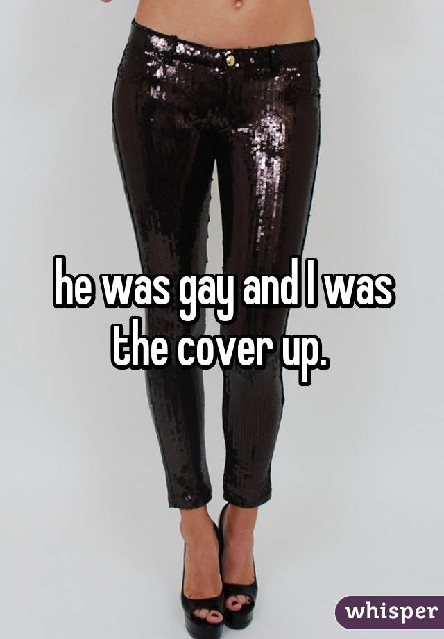 he was gay and I was the cover up.