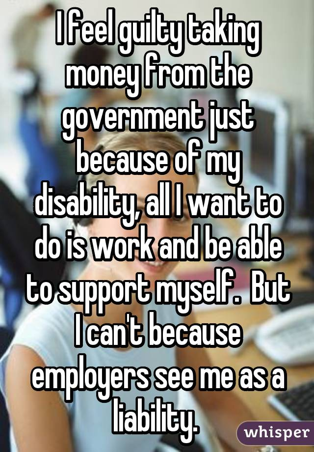 I feel guilty taking money from the government just because of my disability, all I want to do is work and be able to support myself.  But I can't because employers see me as a liability.