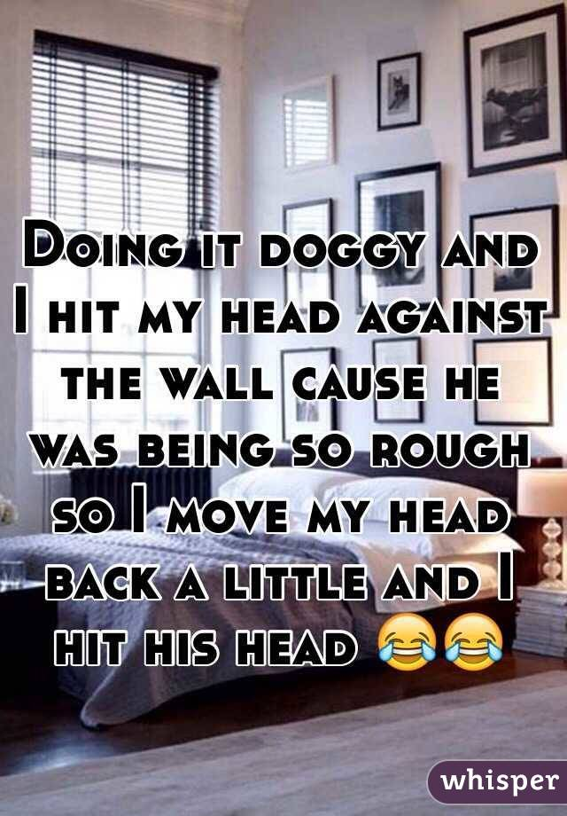 Doing it doggy and I hit my head against the wall cause he was being so rough so I move my head back a little and I hit his head 😂😂